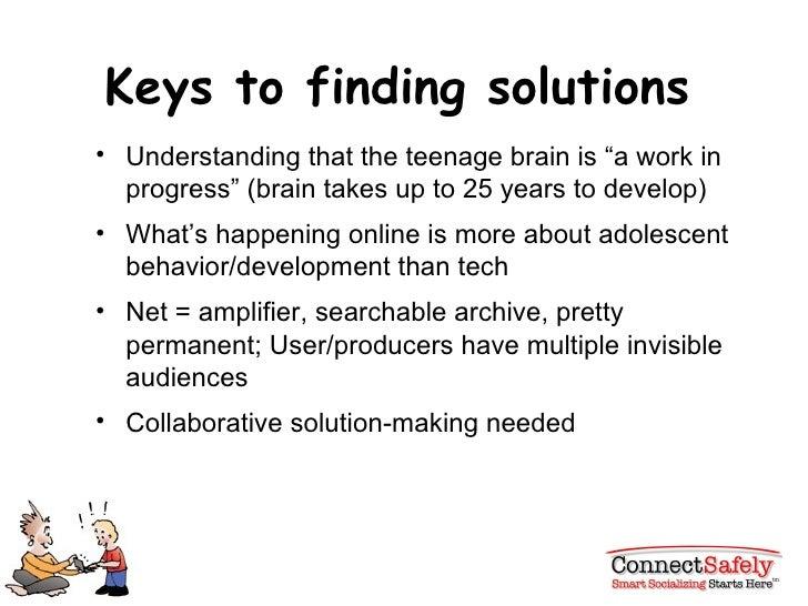 "Keys to finding solutions <ul><li>Understanding that the teenage brain is ""a work in progress"" (brain takes up to 25 years..."