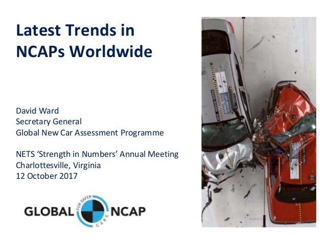 Latest Trends in NCAPs Worldwide David Ward Secretary General Global New Car Assessment Programme NETS 'Strength in Number...