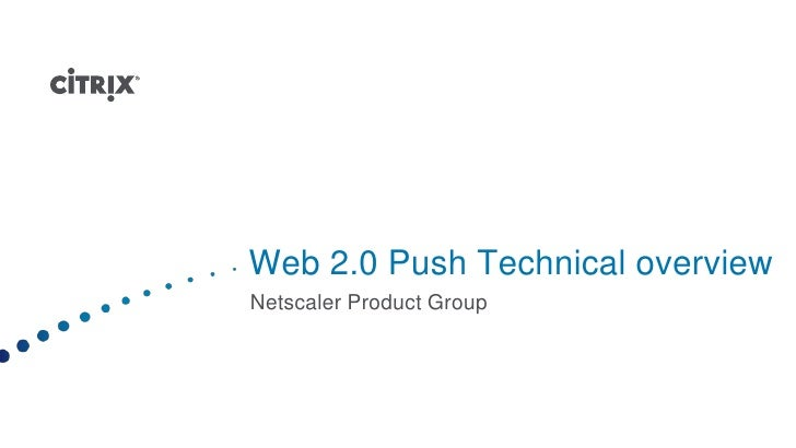 Web 2.0 Push Technical overview<br />Netscaler Product Group<br />