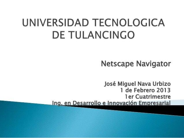Netscape Navigator                    José Miguel Nava Urbizo                          1 de Febrero 2013                  ...