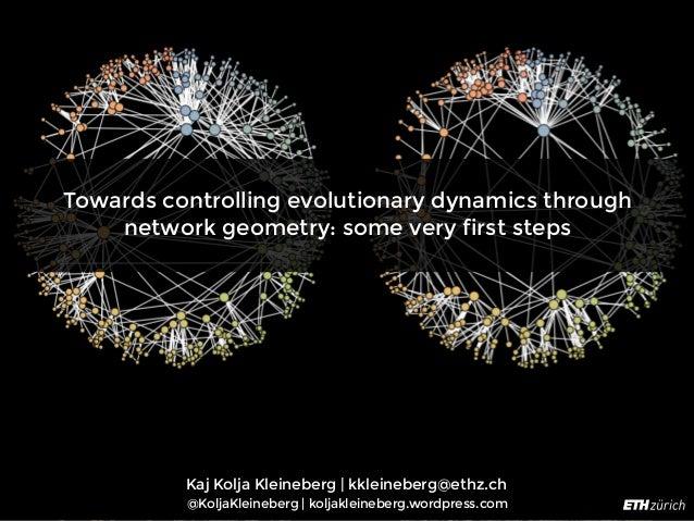 Towards controlling evolutionary dynamics through network geometry: some very first steps Kaj Kolja Kleineberg | kkleinebe...