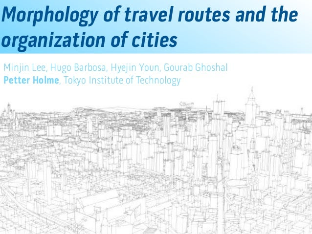 Morphology of travel routes and the organization of cities Minjin Lee, Hugo Barbosa, Hyejin Youn, Gourab Ghoshal Petter Ho...