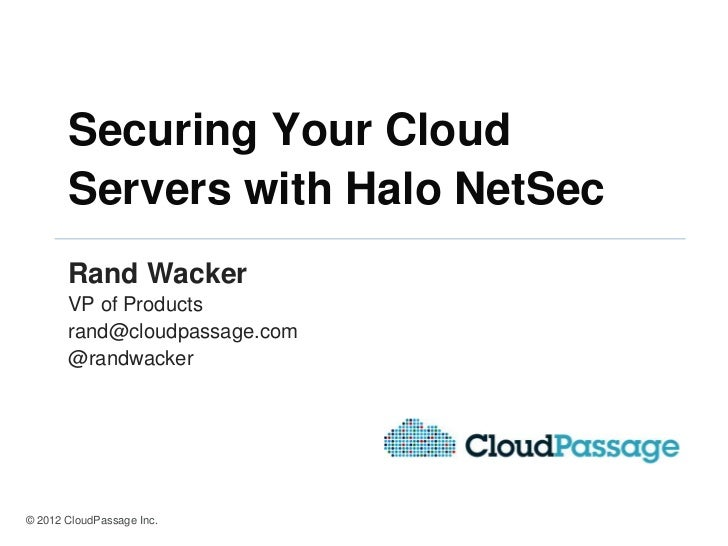Securing Your Cloud       Servers with Halo NetSec       Rand Wacker       VP of Products       rand@cloudpassage.com     ...