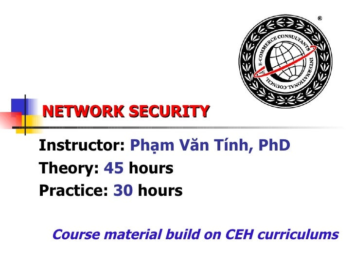 NETWORK SECURITY Instructor:  Phạm Văn Tính, PhD Theory:  45  hours Practice:  30  hours Course material build on CEH curr...