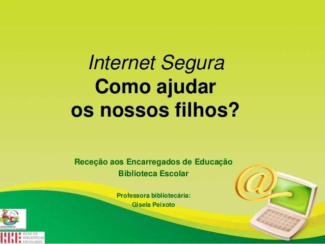 Internet Segura Como ajudar os nossos filhos? Receção aos Encarregados de Educação Biblioteca Escolar Professora bibliotec...