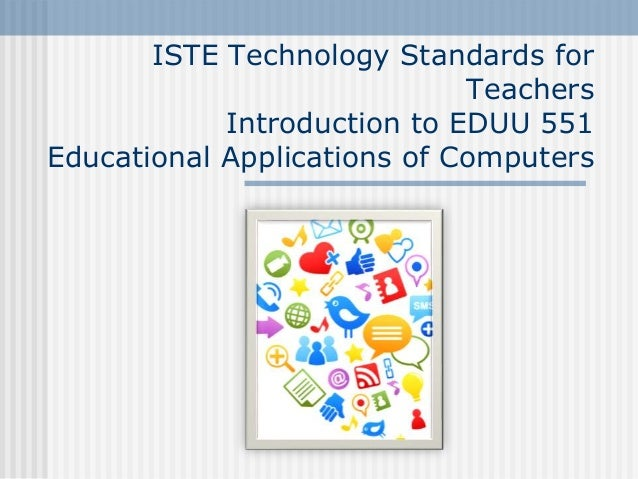 ISTE Technology Standards for Teachers Introduction to EDUU 551 Educational Applications of Computers