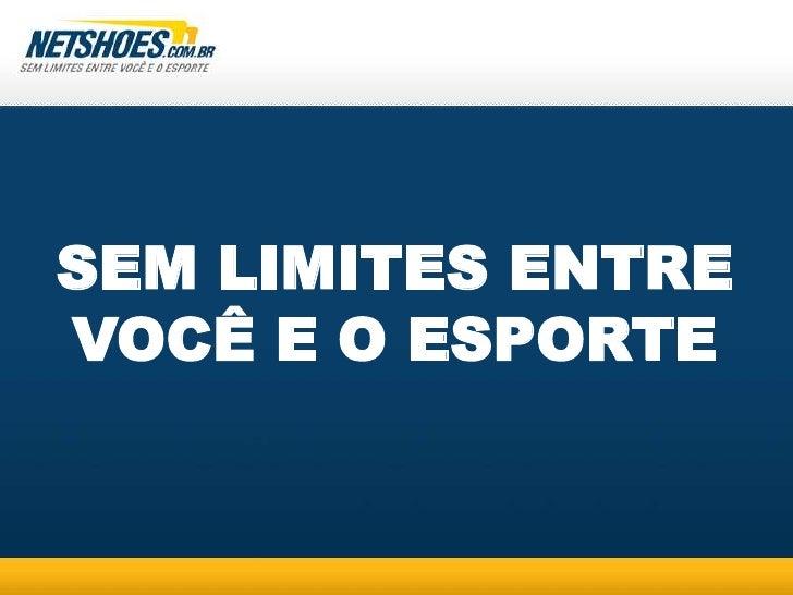 Netshoes<br />SEM LIMITES ENTRE VOCÊ E O ESPORTE<br />