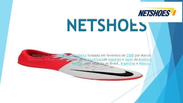 NETSHOES Netshoes é uma empresa brasileira fundada em fevereiro de 2000 por Marcio Kumruian, e é um conglomerado de lojas ...
