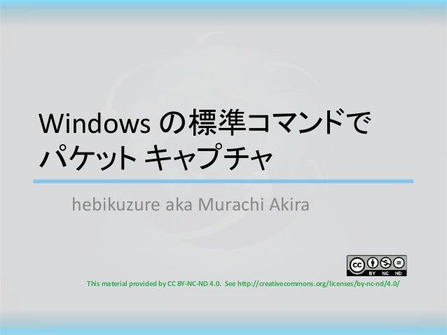 Windows の標準コマンドで パケット キャプチャ hebikuzure aka Murachi Akira This material provided by CC BY-NC-ND 4.0. See http://creativecom...