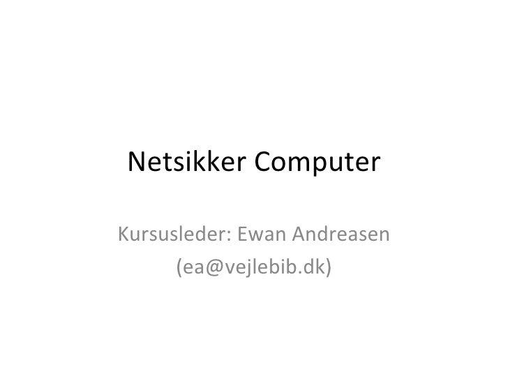 Netsikker Computer Kursusleder: Ewan Andreasen (ea@vejlebib.dk)