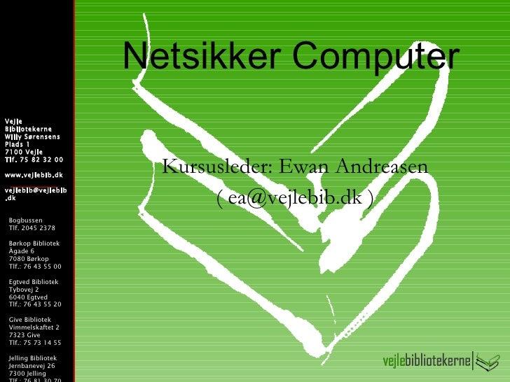 Netsikker Computer Kursusleder: Ewan Andreasen ( ea@vejlebib.dk ) Vejle Bibliotekerne Willy Sørensens  Plads 1  7100 Vejle...