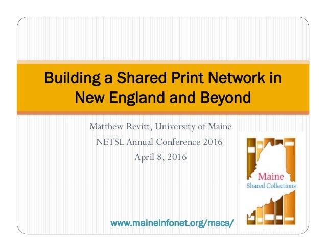 Matthew Revitt, University of Maine NETSLAnnual Conference 2016 April 8, 2016 Building a Shared Print Network in New Engla...