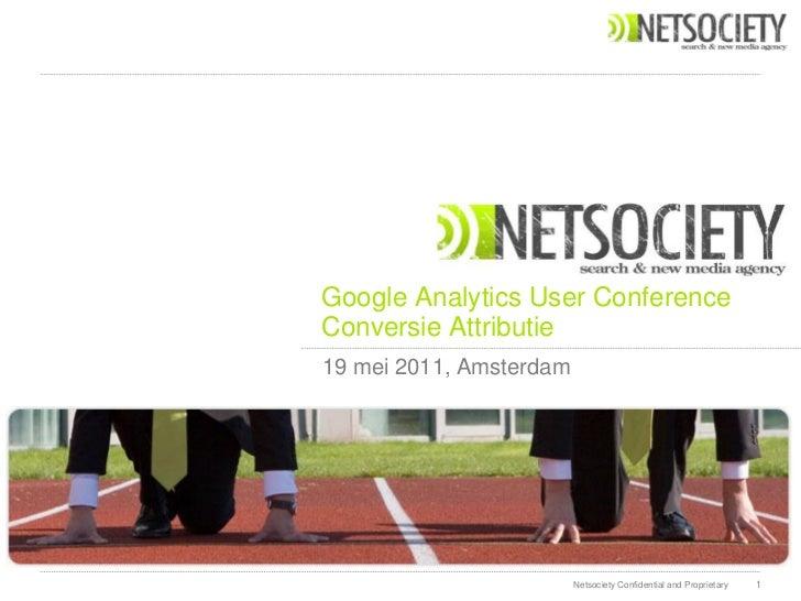 Google Analytics User ConferenceConversie Attributie19 mei 2011, Amsterdam                         Netsociety Confidential...