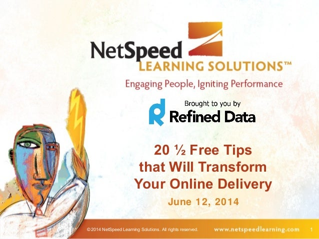© 2014 NetSpeed Learning Solutions. All rights reserved. 1 20 ½ Free Tips that Will Transform Your Online Delivery June 12...