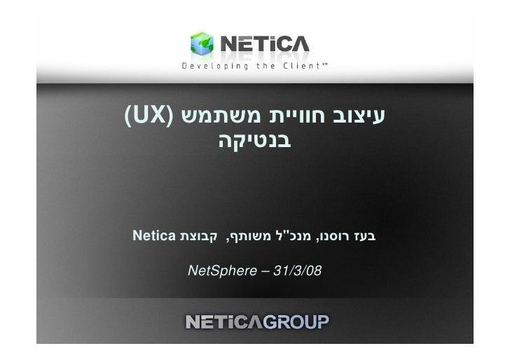 עיצוב חוויית משתמש )(UX        בנטיקה   בעז רוסנו, מנכל משותף, קבוצת Netica          80/3/13 – NetSphere