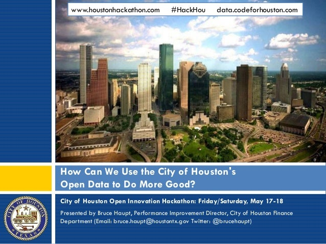 City of Houston Open Innovation Hackathon: Friday/Saturday, May 17-18Presented by Bruce Haupt, Performance Improvement Dir...