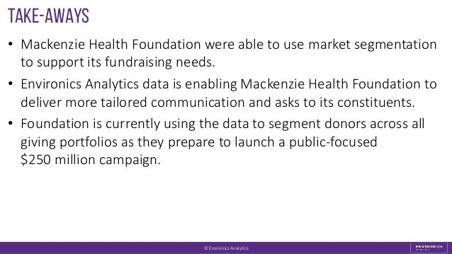 Take-aways • Mackenzie Health Foundation were able to use market segmentation to support its fundraising needs. • Environi...