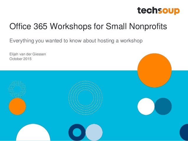 Office 365 Workshops for Small Nonprofits Everything you wanted to know about hosting a workshop Elijah van der Giessen Oc...