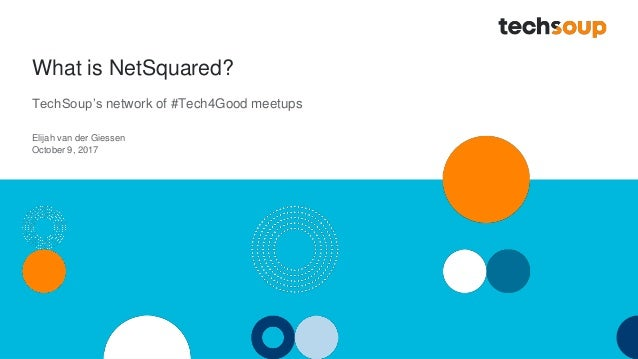 What is NetSquared? TechSoup's network of #Tech4Good meetups Elijah van der Giessen October 9, 2017