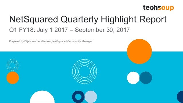 NetSquared Quarterly Highlight Report Q1 FY18: July 1 2017 – September 30, 2017 Prepared by Elijah van der Giessen, NetSqu...