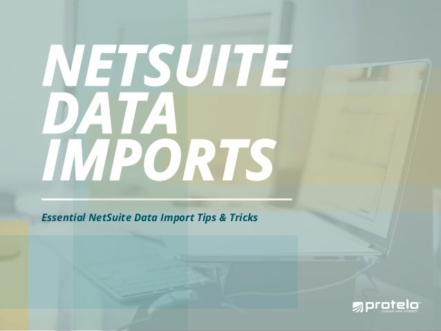 NETSUITE DATA IMPORTS Essential NetSuite Data Import Tips & Tricks