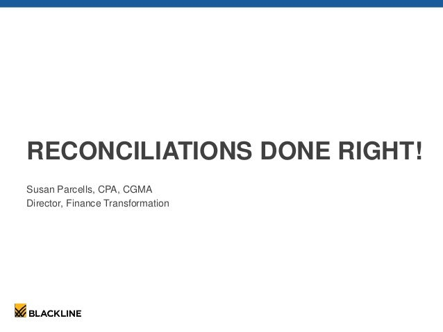 RECONCILIATIONS DONE RIGHT! Susan Parcells, CPA, CGMA Director, Finance Transformation