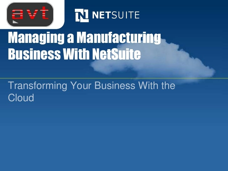 Managing a ManufacturingBusiness With NetSuiteTransforming Your Business With theCloud