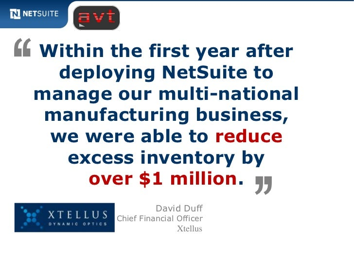 '' Within the first year after   deploying NetSuite to manage our multi-national  manufacturing business,  we were able to...