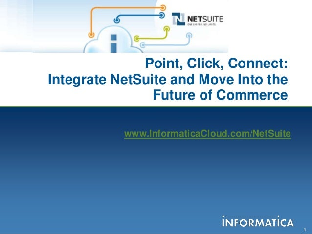 1Point, Click, Connect:Integrate NetSuite and Move Into theFuture of Commercewww.InformaticaCloud.com/NetSuite