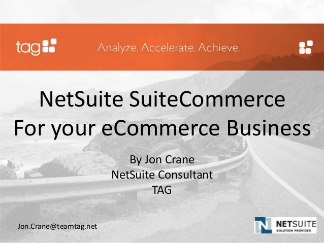 NetSuite SuiteCommerce For your eCommerce Business By Jon Crane NetSuite Consultant TAG Jon.Crane@teamtag.net