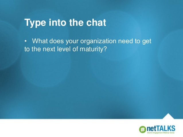 Type into the chat • What does your organization need to get to the next level of maturity?