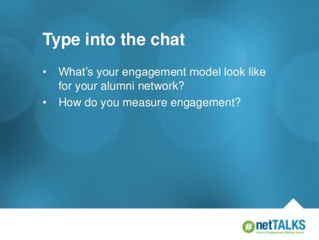 Type into the chat • •  What's your engagement model look like for your alumni network? How do you measure engagement?