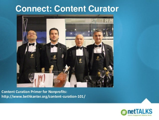 Connect: Content Curator  Content Curation Primer for Nonprofits: http://www.bethkanter.org/content-curation-101/