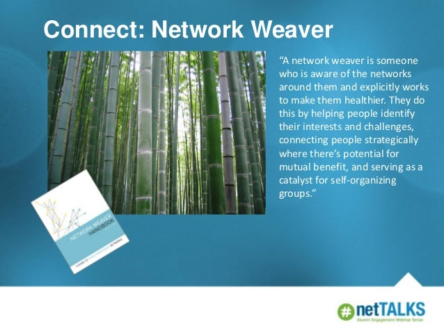 "Connect: Network Weaver ""A network weaver is someone who is aware of the networks around them and explicitly works to make..."