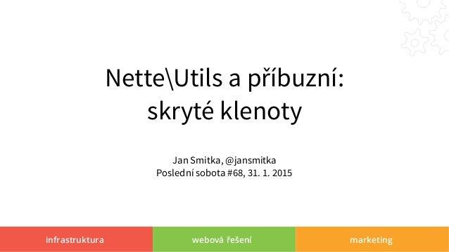 infrastruktura webová řešení marketing NetteUtils a příbuzní: skryté klenoty Jan Smitka, @jansmitka Poslední sobota #68, 3...