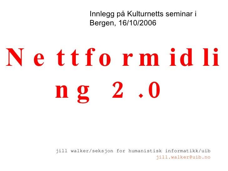 Nettformidling 2.0 jill walker/seksjon for humanistisk informatikk/uib [email_address] Innlegg på Kulturnetts seminar i Be...