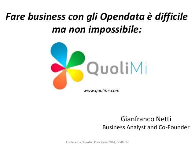 Fare business con gli Opendata è difficile ma non impossibile:  www.quolimi.com  Gianfranco Netti Business Analyst and Co-...