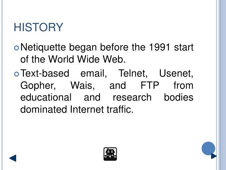 HISTORY  Netiquette began before the 1991 start   of the World Wide Web.  Text-based   email, Telnet, Usenet,   Gopher, ...