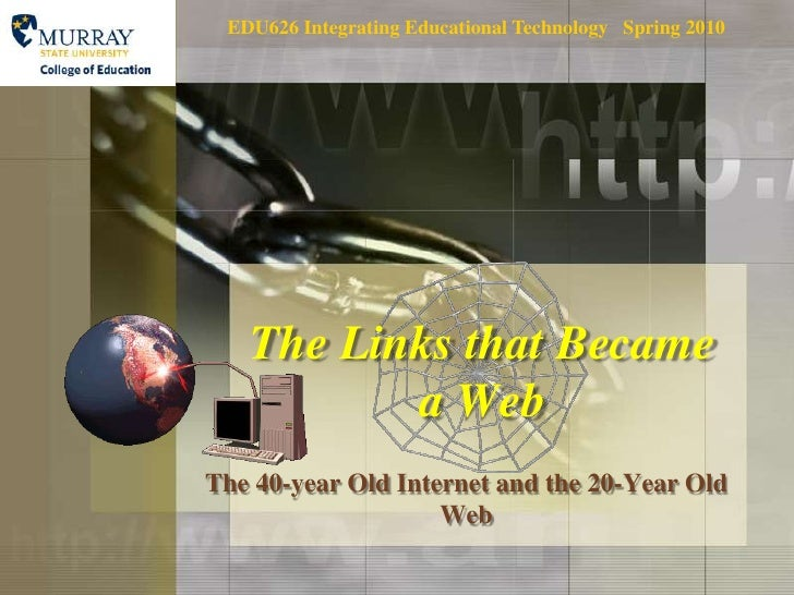 EDU626 Integrating Educational Technology   Spring 2010<br />The Links that Became a Web<br />The 40-year Old Internet and...