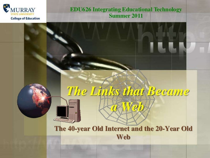 EDU626 Integrating Educational Technology   Summer 2011<br />The Links that Became a Web<br />The 40-year Old Internet and...