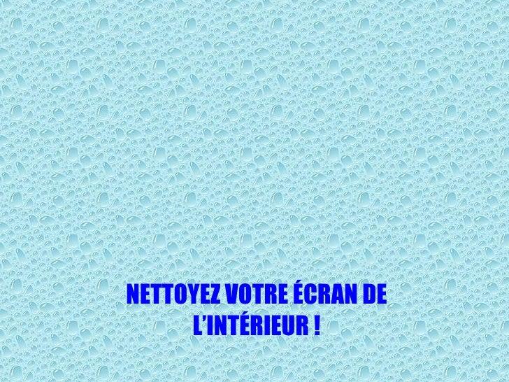 NETTOYEZ VOTRE ÉCRAN DE L'INTÉRIEUR !