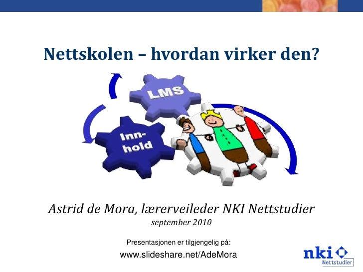 Nettskolen – hvordan virker den?     Astrid de Mora, lærerveileder NKI Nettstudier                      september 2010    ...