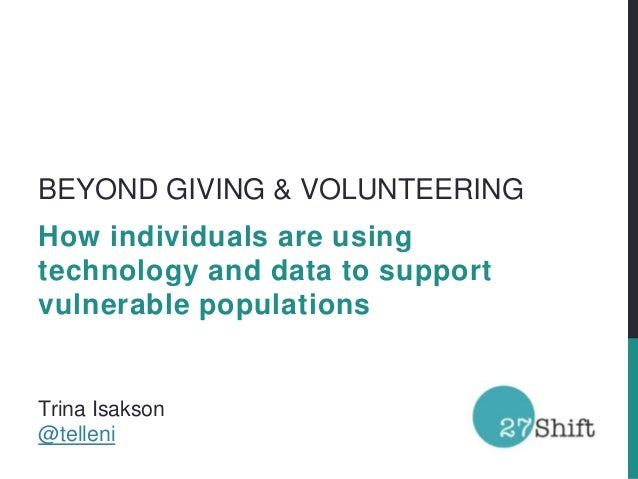 BEYOND GIVING & VOLUNTEERINGHow individuals are usingtechnology and data to supportvulnerable populationsTrina Isakson@tel...