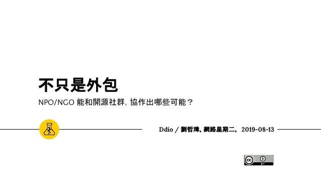 不只是外包 NPO/NGO 能和開源社群,協作出哪些可能? Ddio / 劉哲瑋,網路星期二, 2019-08-13