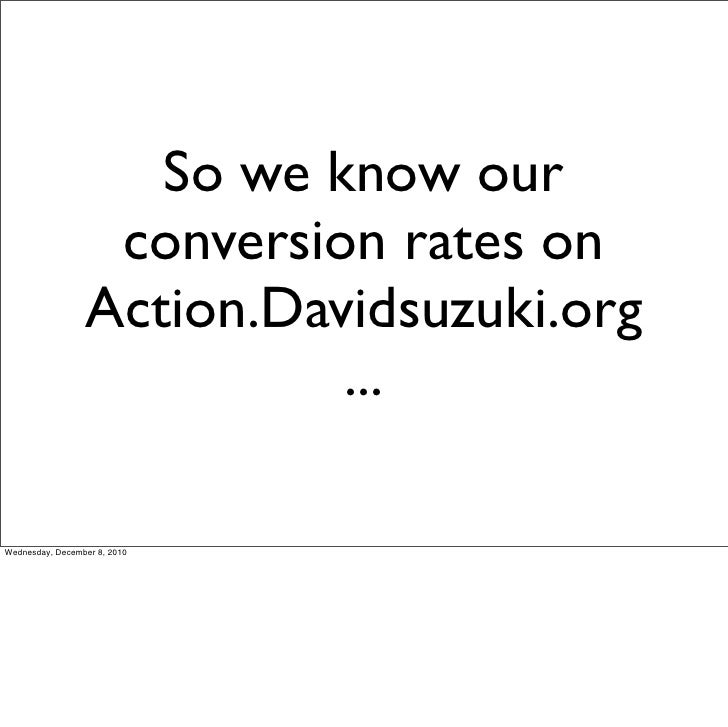 So we know our                  conversion rates on                 Action.Davidsuzuki.org                           ...We...