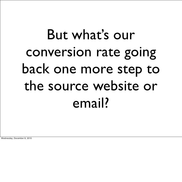 But what's our                   conversion rate going                  back one more step to                  the source ...