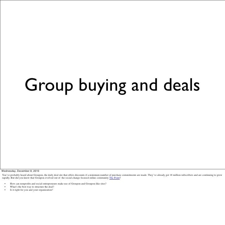 Group buying and dealsWednesday, December 8, 2010You've probably heard about Groupon, the daily deal site that offers disc...