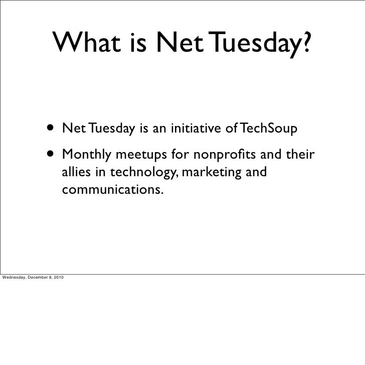 What is Net Tuesday?                   • Net Tuesday is an initiative of TechSoup                   • Monthly meetups for ...