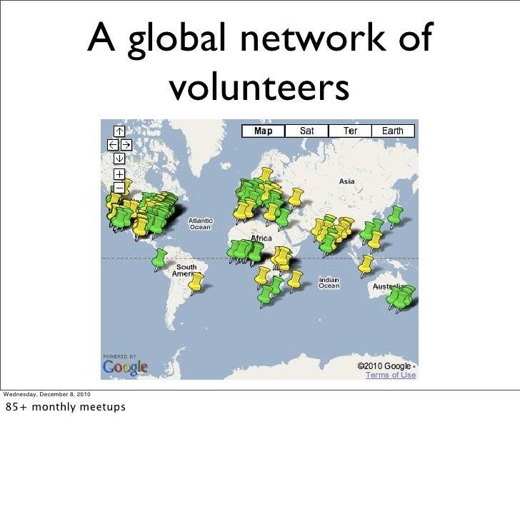 A global network of                               volunteersWednesday, December 8, 201085+ monthly meetups