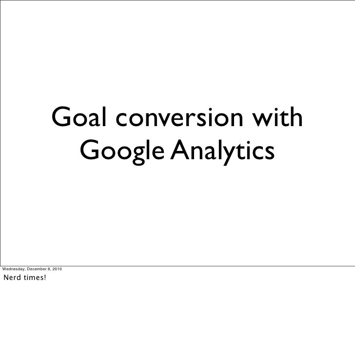 Goal conversion with                       Google AnalyticsWednesday, December 8, 2010Nerd times!